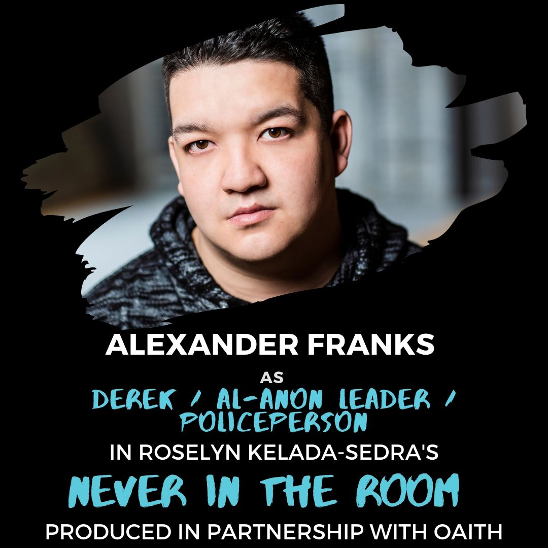 """A photo of Alexander Franks along with text that reads """"Alexander Franks as Derek/Al-Anon Leader/Policeperson in Roselyn Kelada Sedra's Never in the Room produced in partnership with OAITH""""."""